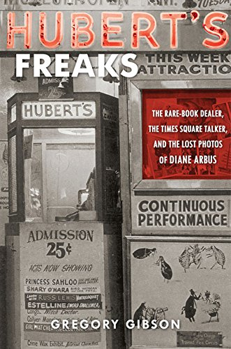 Hubert's Freaks: The Rare-Book Dealer, the Times Square Talker, and the Lost Photos of Diane Arbus - Gibson, Gregory