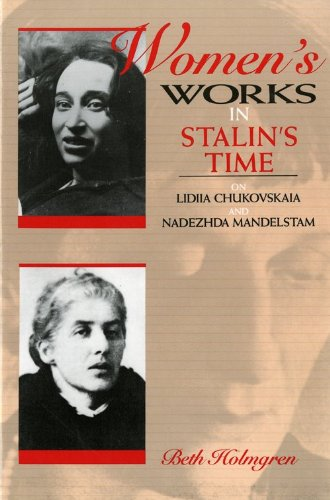 Women's Works in Stalin's Time: On Lidiia Chukovskaia and Nadezhda Mandelstam - Beth Holmgren