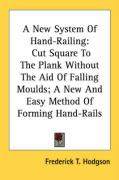 A New System of Hand-Railing: Cut Square to the Plank Without the Aid of Falling Moulds; A New and Easy Method of Forming Hand-Rails - Hodgson, Frederick T.