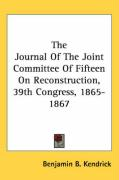 The Journal of the Joint Committee of Fifteen on Reconstruction, 39th Congress, 1865-1867 - Kendrick, Benjamin B.