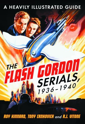 The Flash Gordon Serials, 1936-1940: A Heavily Illustrated Guide - Roy Kinnard; Tony Crnkovich; R.J. Vitone