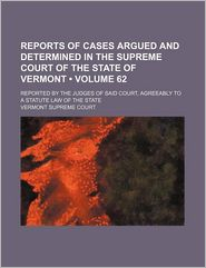 Reports of Cases Argued and Determined in the Supreme Court of the State of Vermont (Volume 62); Reported by the Judges of Said Court,