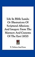 Life in Bible Lands: Or Illustrations of Scriptural Allusions and Imagery from the Manners and Customs of the East (1870) - T Nelson & Sons Publishing