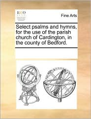Select Psalms and Hymns, for the Use of the Parish Church of Cardington, in the County of Bedford.