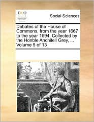 Debates of the House of Commons, from the Year 1667 to the Year 1694. Collected by the Honble Anchitell Grey, ... Volume 5 of 13