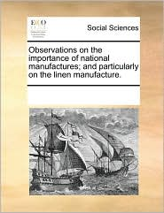 Observations on the Importance of National Manufactures; And Particularly on the Linen Manufacture.