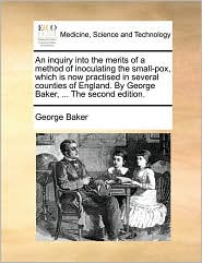 An Inquiry Into the Merits of a Method of Inoculating the Small-Pox, Which Is Now Practised in Several Counties of England. by George Baker, ... the