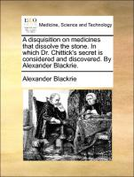 A disquisition on medicines that dissolve the stone. In which Dr. Chittick's secret is considered and discovered. By Alexander Blackrie. - Blackrie, Alexander