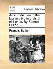 An Introduction to the Law Relative to Trials at Nisi Prius. by Francis Buller, ...