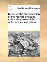 Rules for the Pronunciation of the French Language, with a Short View of the Order of Its Construction.
