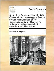 An Apology for Some of Mr. Hooke's Observations Concerning the Roman Senate. with an Index to the Observations. by Mr. Bowyer. to Which Are Prefixed,