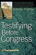 Testifying Before Congress: A Practical Guide to Preparing and Delivering Testimony Before Congress and Congressional Hearings for Agencies, Assoc - Laforge, William N.