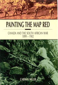 Painting the Map Red: Canada and the South African War, 1899-1902 - Carman Miller