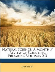 Natural Science: A Monthly Review of Scientific Progress, Volumes 2-3 - Anonymous