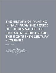 The History Of Painting In Italy, From The Period Of The Revival Of The Fine Arts To The End Of The Eighteenth Century (Volume 5) - Luigi Lanzi