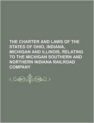 The Charter And Laws Of The States Of Ohio, Indiana, Michigan And Illinois, Relating To The Michigan Southern And Northern Indiana Railroad - Michigan Southern And Company