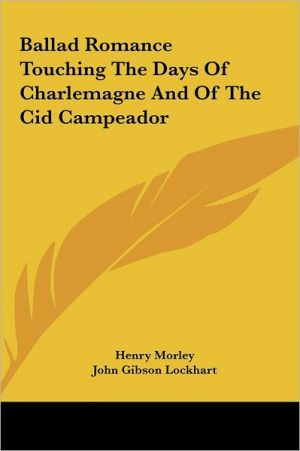 Ballad Romance Touching The Days Of Charlemagne And Of The Cid Campeador - Henry Morley, John Gibson Lockhart