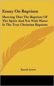 Essay on Baptism: Showing That the Baptism of the Spirit and Not with Water Is the True Christian Baptism - Enoch Lewis