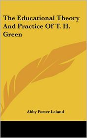 The Educational Theory And Practice Of T. H. Green - Abby Porter Leland
