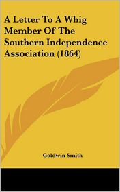 A Letter to a Whig Member of the Southern Independence Association (1864) - Goldwin Smith