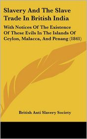 Slavery and the Slave Trade in British India: With Notices of the Existence of These Evils in the Islands of Ceylon, Malacca, and Penang (1841) - British Anti Slavery Society