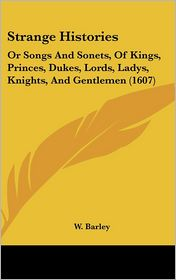 Strange Histories: Or Songs and Sonets, of Kings, Princes, Dukes, Lords, Ladys, Knights, and Gentlemen (1607) - W. Barley
