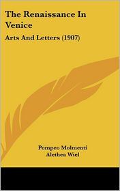 The Renaissance In Venice: Arts And Letters (1907) - Pompeo Molmenti, Alethea Wiel (Translator)