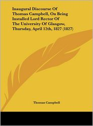 Inaugural Discourse of Thomas Campbell, on Being Installed Lord Rector of the University of Glasgow, Thursday, April 12th, 1827 (1827)