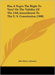 Has A Negro The Right To Vote? Or The Validity Of The 14th Amendment To The U.S. Constitution (1908) - John Henry Adriaans