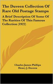 The Duveen Collection Of Rare Old Postage Stamps: A Brief Description Of Some Of The Rarities Of This Famous Collection (1922) - Charles James Phillips, Henry J. Duveen