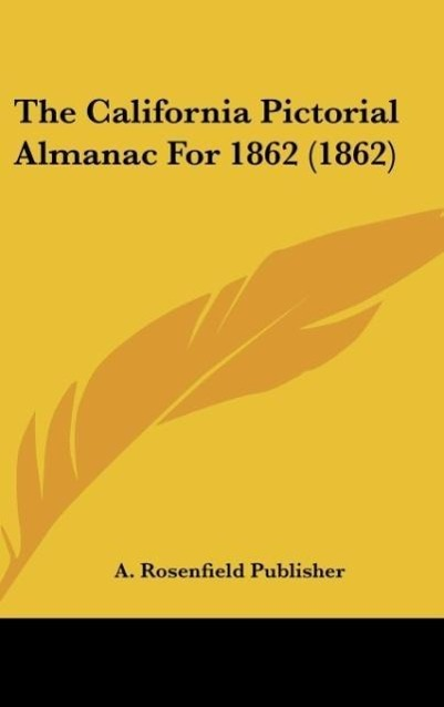 The California Pictorial Almanac For 1862 (1862) als Buch von A. Rosenfield Publisher - Kessinger Publishing, LLC