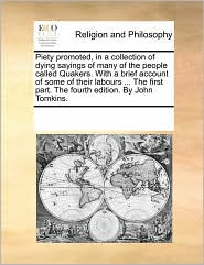 Piety promoted, in a collection of dying sayings of many of the people called Quakers. With a brief account of some of their labours. The first part. The fourth edition. By John Tomkins. - See Notes Multiple Contributors