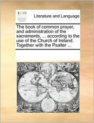 The book of common prayer, and administration of the sacraments, ... according to the use of the Church of Ireland. Together with the Psalter ... - See Notes Multiple Contributors