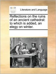 Reflections on the ruins of an ancient cathedral: to which is added, an elegy on winter. - See Notes Multiple Contributors