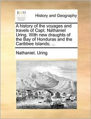 A history of the voyages and travels of Capt. Nathaniel Uring. With new draughts of the Bay of Honduras and the Caribbee Islands; ... - Nathaniel. Uring