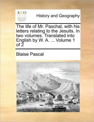 The life of Mr. Paschal, with his letters relating to the Jesuits. In two volumes. Translated into English by W.A. . Volume 1 of 2 - Blaise Pascal
