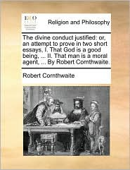 The divine conduct justified: or, an attempt to prove in two short essays, I. That God is a good being, ... II. That man is a moral agent, ... By Robert Cornthwaite. - Robert Cornthwaite