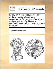 Essay on the causes, early signs, and prevention of pulmonary consumption for the use of parents and preceptors. By Thomas Beddoes, M.D. Second edition, much enlarged. - Thomas Beddoes