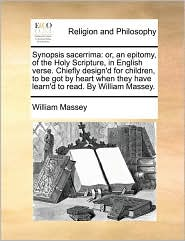 Synopsis sacerrima: or, an epitomy, of the Holy Scripture, in English verse. Chiefly design'd for children, to be got by heart when they have learn'd to read. By William Massey. - William Massey