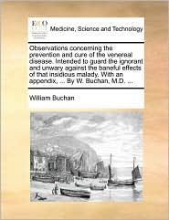 Observations concerning the prevention and cure of the venereal disease. Intended to guard the ignorant and unwary against the baneful effects of that insidious malady. With an appendix, . By W. Buchan, M.D. . - William Buchan