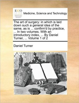 The art of surgery: in which is laid down such a general idea of the same, as is. confirm'd by practice, . In two volumes. With an introductory index, . By Daniel Turner, . Volume 1 of 2 - Daniel Turner