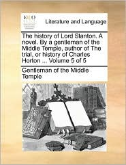 The history of Lord Stanton. A novel. By a gentleman of the Middle Temple, author of The trial, or history of Charles Horton. Volume 5 of 5 - Gentleman of the Middle Temple