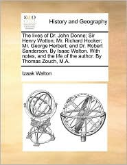 The lives of Dr. John Donne; Sir Henry Wotton; Mr. Richard Hooker; Mr. George Herbert; and Dr. Robert Sanderson. By Isaac Walton. With notes, and the life of the author. By Thomas Zouch, M.A. - Izaak Walton