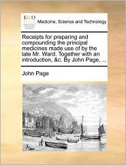 Receipts for preparing and compounding the principal medicines made use of by the late Mr. Ward. Together with an introduction, &c. By John Page, ...
