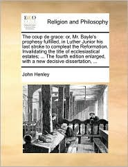 The coup de grace: or, Mr. Bayle's prophesy fulfilled, in Luther Junior his last stroke to compleat the Reformation. Invalidating the title of ecclesiastical estates; ... The fourth edition enlarged, with a new decisive dissertation, ... - John Henley