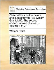 Observations on the nature and cure of fevers. By William Grant, M.D. The second edition. In two volumes. ... Volume 1 of 2 - William Grant