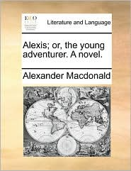 Alexis; or, the young adventurer. A novel. - Alexander Macdonald