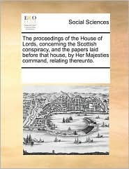 The proceedings of the House of Lords, concerning the Scottish conspiracy, and the papers laid before that house, by Her Majesties command, relating thereunto. - See Notes Multiple Contributors