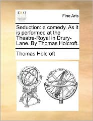 Seduction: a comedy. As it is performed at the Theatre-Royal in Drury-Lane. By Thomas Holcroft.