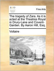 The Tragedy of Zara - As It is acted at the Theatres Royal in Drury-Lane and Covent-Garden - Voltaire